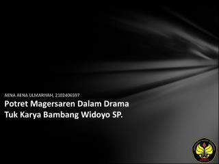 AENA AENA ULMARIYAH, 2102406597 Potret Magersaren Dalam Drama Tuk Karya Bambang Widoyo SP.