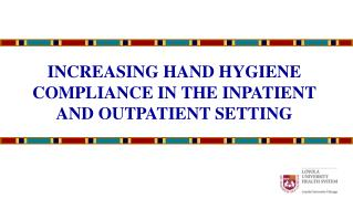 INCREASING HAND HYGIENE COMPLIANCE IN THE INPATIENT AND OUTPATIENT SETTING