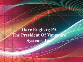 Dave Engberg PA - The President Of Vanguard Systems, Inc.