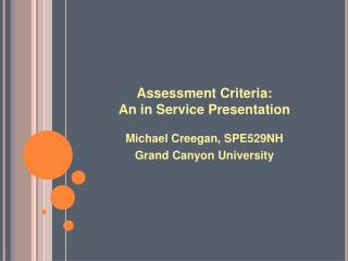 Assessment Criteria: An in Service Presentation Michael Creegan, SPE529NH Grand Canyon University
