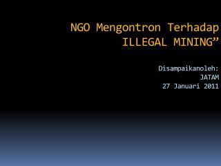 "NGO Mengontron Terhadap ILLEGAL MINING"" Disampaikanoleh: JATAM 27 Januari 2011"