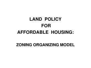 LAND  POLICY  FOR   AFFORDABLE  HOUSING: ZONING ORGANIZING MODEL