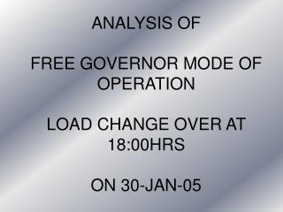 ANALYSIS OF  FREE GOVERNOR MODE OF OPERATION LOAD CHANGE OVER AT 18:00HRS ON 30-JAN-05