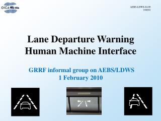 Lane Departure Warning Human Machine Interface GRRF informal group on AEBS/LDWS 1 February 2010