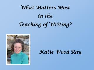 What Matters Most  in the  Teaching of Writing?