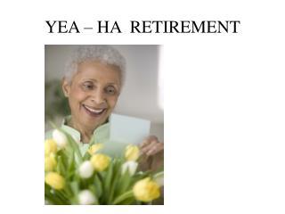 YEA – HA RETIREMENT