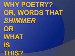 Why poetry ? Or, words that  shimmer or  what  IS  THIS?