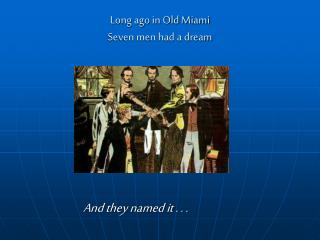 Long ago in Old Miami Seven men had a dream