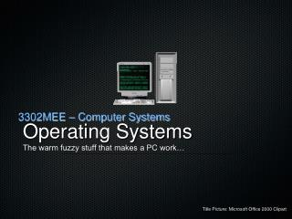 Operating Systems The warm fuzzy stuff that makes a PC work…