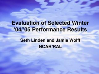 Evaluation of Selected Winter '04/'05 Performance Results