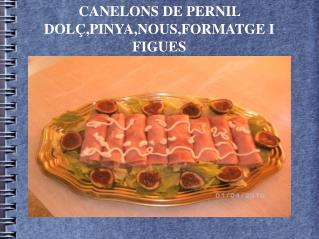 CANELONS DE PERNIL DOLÇ,PINYA,NOUS,FORMATGE I FIGUES