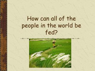 How can all of the people in the world be fed?