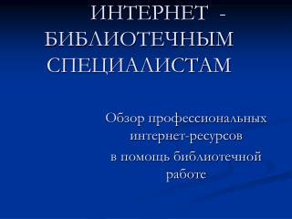 ИНТЕРНЕТ -БИБЛИОТЕЧНЫМ СПЕЦИАЛИСТАМ