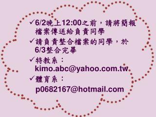 6/2 晚上 12:00 之前,請將簡報檔案傳送給負責同學 請負責整合檔案的同學,於 6/3 整合完畢 特教系: kimo.abc@yahoo.tw 體育系: