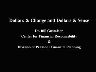 Dollars & Change and Dollars & Sense Dr. Bill Gustafson Center for Financial Responsibility &