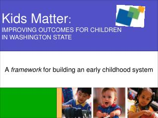 Kids Matter : IMPROVING OUTCOMES FOR CHILDREN IN WASHINGTON STATE