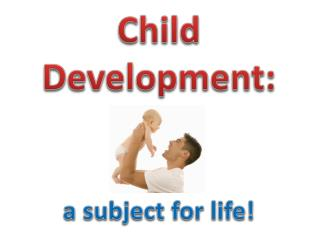Child Development: a subject for life!