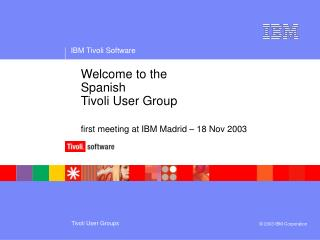 Welcome to the  		Spanish  		Tivoli User Group first meeting at IBM Madrid – 18 Nov 2003