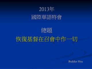 2013 年 國際華語特會 總題 恢復基督在召會中作一切