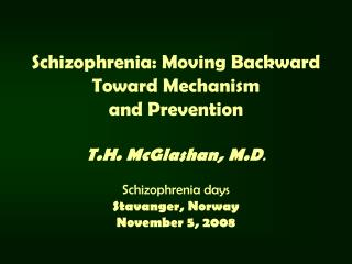 Schizophrenia: Moving Backward  Toward Mechanism and Prevention T.H. McGlashan, M.D . Schizophrenia days Stavanger, Norw