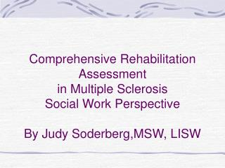 Comprehensive Rehabilitation Assessment in Multiple Sclerosis Social Work Perspective By Judy Soderberg,MSW, LISW
