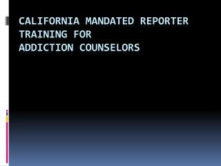 California Mandated Reporter Training for Addiction counselors