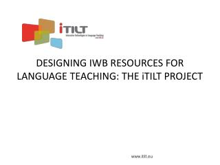 DESIGNING IWB RESOURCES FOR LANGUAGE TEACHING: THE iTILT PROJECT