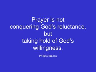 Prayer is not  conquering God s reluctance, but  taking hold of God s willingness. Phillips Brooks