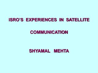 ISRO'S  EXPERIENCES  IN  SATELLITE   COMMUNICATION SHYAMAL   MEHTA