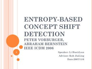 ENTROPY-BASED CONCEPT SHIFT DETECTION PETER VORBURGER, ABRAHAM BERNSTEIN IEEE ICDM 2006
