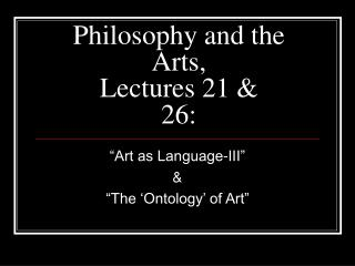 Philosophy and the Arts,  Lectures 21 & 26: