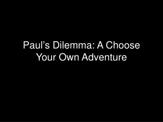Paul ' s Dilemma: A Choose Your Own Adventure