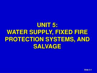 UNIT 5:  WATER SUPPLY, FIXED FIRE PROTECTION SYSTEMS, AND SALVAGE