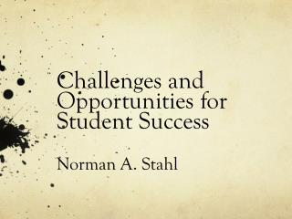 Challenges and Opportunities for Student Success Norman A. Stahl