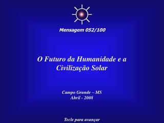 O Futuro da Humanidade e a Civilização Solar Campo Grande – MS Abril - 2008 Tecle para avançar