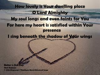 How lovely is Your dwelling placeO Lord AlmightyMy soul longs and even faints for YouFor here my heart is satisfied with