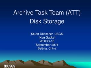 Archive Task Team (ATT) Disk Storage Stuart Doescher, USGS (Ken Gacke) W GISS-18 September 2004