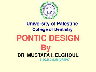 PONTIC DESIGN By   DR. MUSTAFA I. ELGHOUL B.SC,B.D.S,MS(ORTHO)