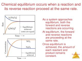 Chemical equilibrium occurs when a reaction and its reverse reaction proceed at the same rate.