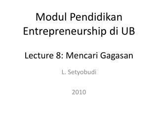 Modul Pendidikan Entrepreneurship di UB Lecture 8 : Mencari Gagasan