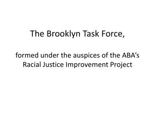 The Brooklyn Task Force, formed under the auspices of the ABA's Racial Justice Improvement Project