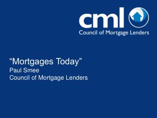 """Mortgages Today"" Paul Smee Council of Mortgage Lenders"