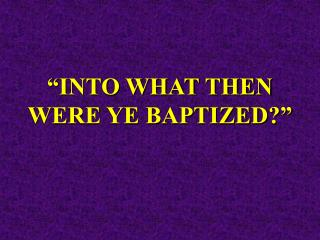 """""""INTO WHAT THEN WERE YE BAPTIZED?"""""""