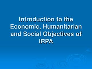 Introduction to the Economic, Humanitarian and Social Objectives of IRPA