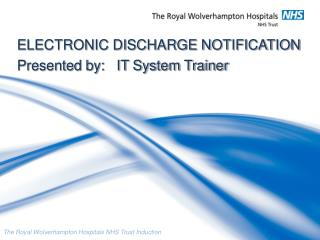 ELECTRONIC DISCHARGE NOTIFICATION Presented by:   IT System Trainer