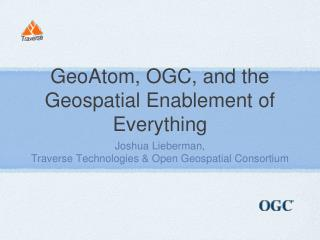 GeoAtom, OGC, and the Geospatial Enablement of Everything