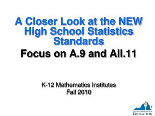 A Closer Look at the NEW High School Statistics Standards Focus on A.9 and AII.11 K-12 Mathematics Institutes Fall 2010