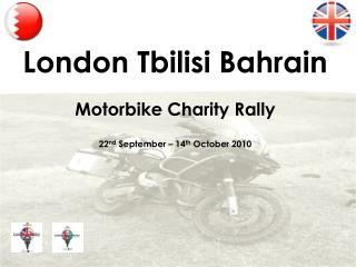 London Tbilisi Bahrain  Motorbike Charity Rally  22 nd  September – 14 th  October 2010