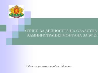 ОТЧЕТ  ЗА ДЕЙНОСТТА НА ОБЛАСТНА АДМИНИСТРАЦИЯ МОНТАНА ЗА 20 12 г