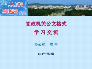党政机关公文格式 学 习 交 流 办公室 展 伟 2012 年 7 月 30 日